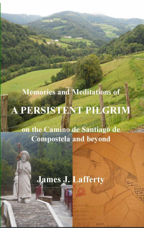 Memories and Meditations of A Persistent Pilgrim on the Camino de Santiago de Compostela and beyond by James J. Lafferty